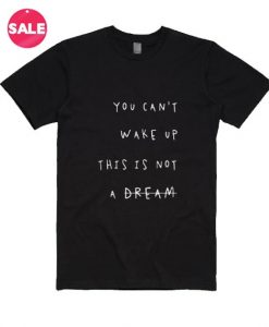 You Can't Wake Up This Is Not A Dream T-Shirt