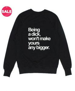 Being A Dick Won't Make Yours Any Bigger Sweatshirt Funny