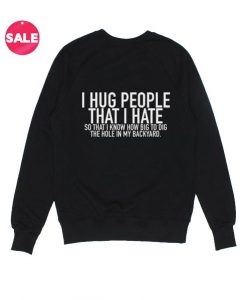 I Hug People That I Hate Sweatshirt Funny