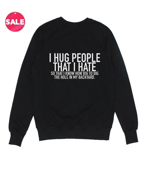 3766540c6 I Hug People That I Hate Sweatshirt Funny - customize your own shirt