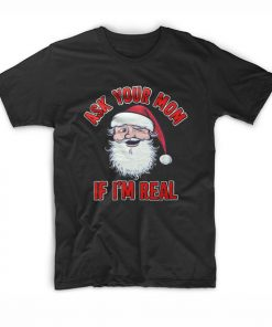 Ask Your Mom If I'm Real Santa T Shirt