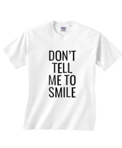 Don't Tell Me To Smile T Shirt