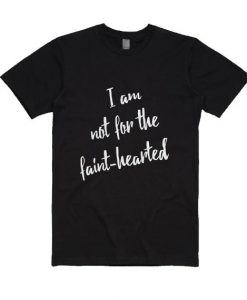 I Am Not For The Faint Hearted T Shirt