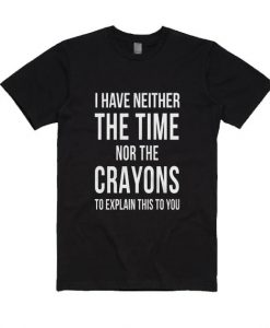 I Have Neither The Time Nor The Crayons To Explain This To You T Shirt