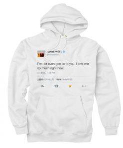 I'm Not Even Gon Lie To You I Love Me So Much Right Now Kanye West Tweet Custom Hoodies Quote