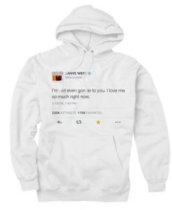 I'm Not Even Gon Lie To You I Love Me So Much Right Now Kanye West Tweet Custom Hoodies Quote