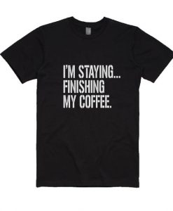 I'm Staying Finishing My Coffee T Shirt