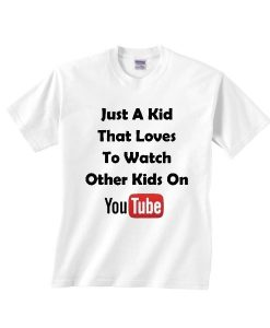 Just A Kid That Loves To Watch Other Kids On Youtube T Shirt