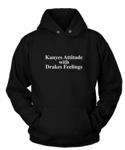 Kanyes Attitude Drakes Feelings Custom Hoodies Quote