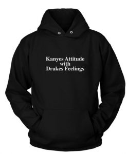 Kanyes Attitude Drakes Feelings Custom Hoodies Quote