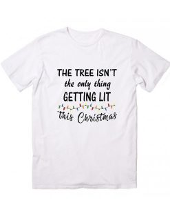 The Tree Isn't The Only Thing Getting Lit This Christmas T Shirt
