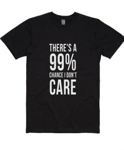 There is a 99% Chance I Don't Care Sarcastic T Shirt