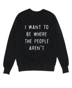 I Want To Be Where The People Aren't Sweater