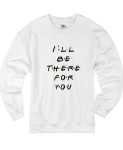 I'll Be There For You Friends Sweater