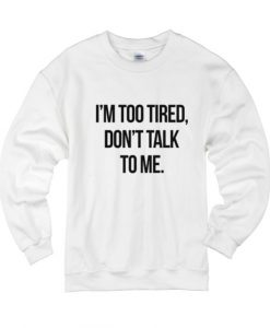 I'm Too Tired Don't Talk To Me Sweater