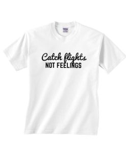 Catch Flights Not Feelings T-shirt