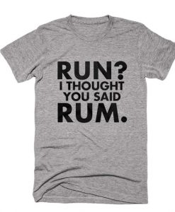 Run I Thought You Said Rum T-shirt