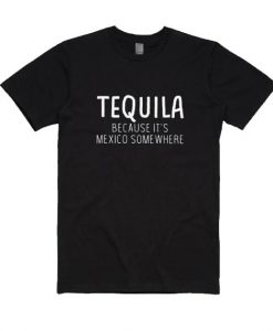 Tequila Because It's Mexico Somewhere T-shirt