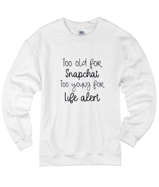 Too Old For Snapchat Too Young For Life Alert Sweater