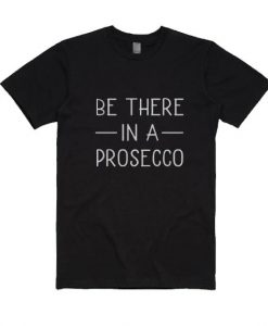 Be There In a Prosecco T-Shirt