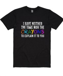 I Have Neither The Time Nor The Crayons To Explain It To You T-Shirt