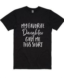 My Favorite Daughter Gave Me This Shirt T-Shirt