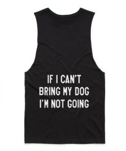 If I Can't Bring My Dog I'm Not Going Tank top