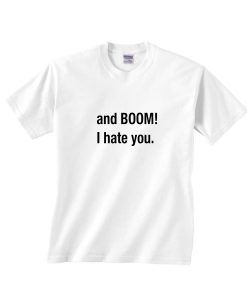 And Boom I Hate You Shirt