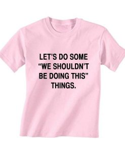 Let's Do Some We Shouldn't Be Doing This Things Shirt