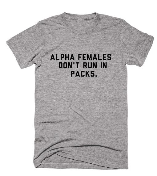 Alpha Females Don't Run in Packs Shirt