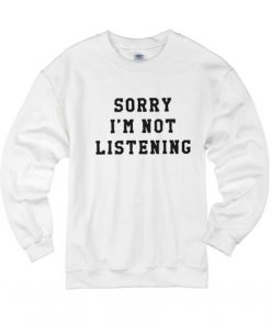 Sorry Im Not Listening Sweater