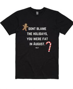 Don't Blame The Holidays You Were Fat in August Shirt