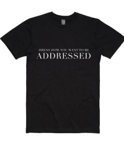 Dress How You Want To Be Addressed Shirt