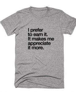 I Prefer To Earn It It Makes Me Appreciate It More Shirt