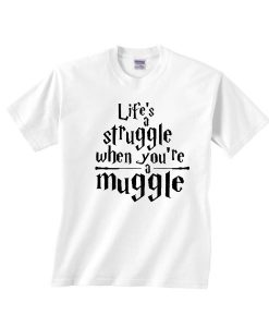 Life's A Struggle When You're a Muggle Shirt