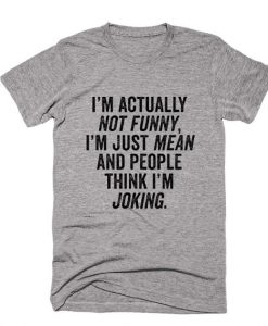 I'm Actually Not Funny, I'm Just Mean And People Think I'm Joking Shirt