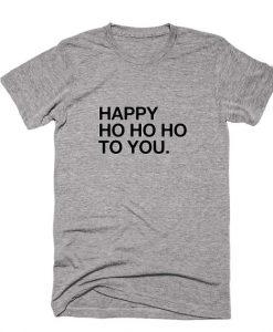 Happy HO HO HO To You Shirt