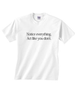 Notice Everything Act Like You Don't Shirt