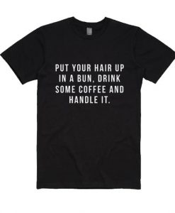 Put Your Hair Up in A Bun Drink Some Coffee And Handle it Shirt