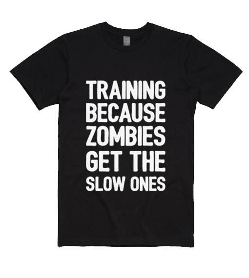 Training Because Zombies Get The Slow Ones Shirt