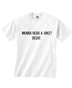 Wanna Hear A Joke Decaf Shirt