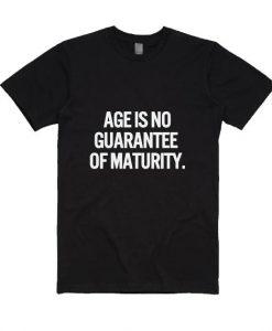 Age is No Guarantee of Maturity Shirt