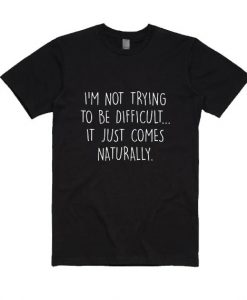 I Am Not Trying To Be Difficult Shirt