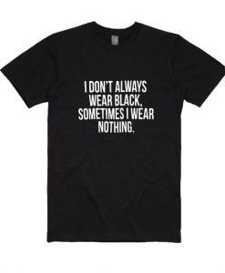 I Don't Always Wear Black Sometimes I Wear Nothing Shirt
