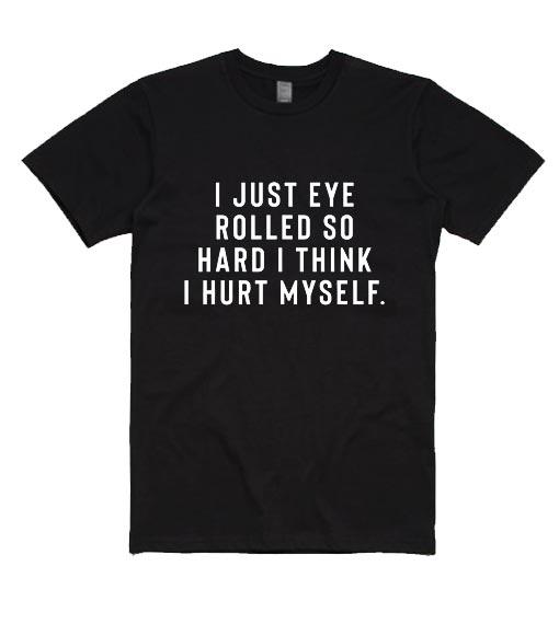 I Just Eye Rolled So Hard I Think I Hurt Myself Shirt