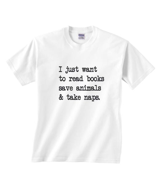 I Just Want To Read Books Save Animals And Take Naps Shirt