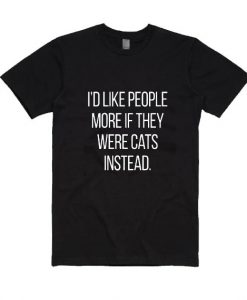 I'd Like People More If They Were Cats Instead Shirt
