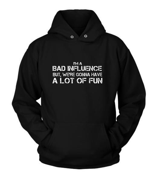 I'm A Bad Influence But We're Gonna Have A Lot Of Fun Hoodies