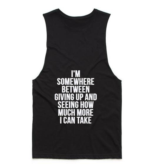 I'm Somewhere Between Giving Up And Seeing How Much More I Can Take Tank top