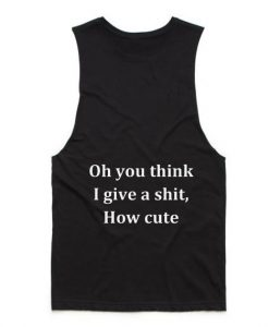 Oh You Think I Give A Shit How Cute Tank top